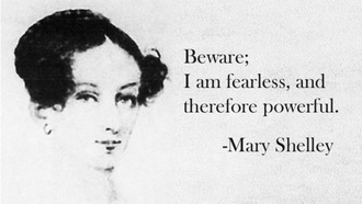 Beware: I am fearless, and therefore powerful. --Mary Shelley